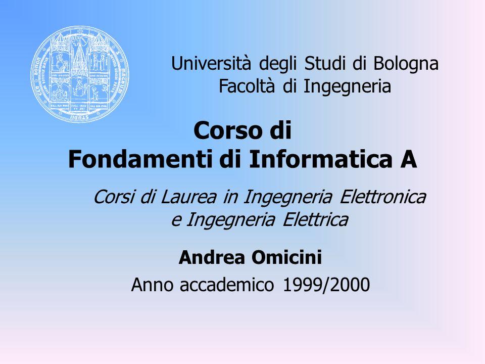 Corso di Fondamenti di Informatica A Andrea Omicini Anno accademico 1999/2000 Università degli Studi di Bologna Facoltà di Ingegneria Corsi di Laurea