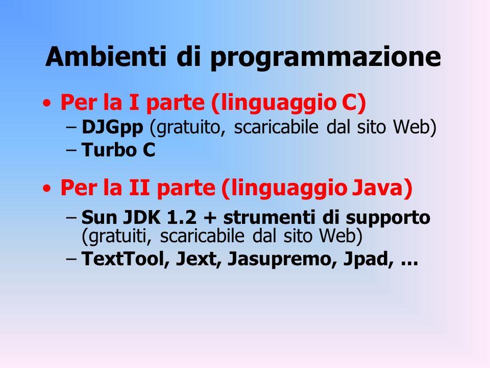 Ambienti di programmazione Per la I parte (linguaggio C) –DJGpp (gratuito, scaricabile dal sito Web) –Turbo C Per la II parte (linguaggio Java) –Sun J
