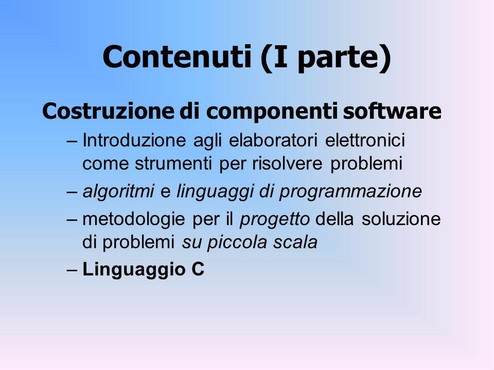 Contenuti (I parte) Costruzione di componenti software –Introduzione agli elaboratori elettronici come strumenti per risolvere problemi –algoritmi e l