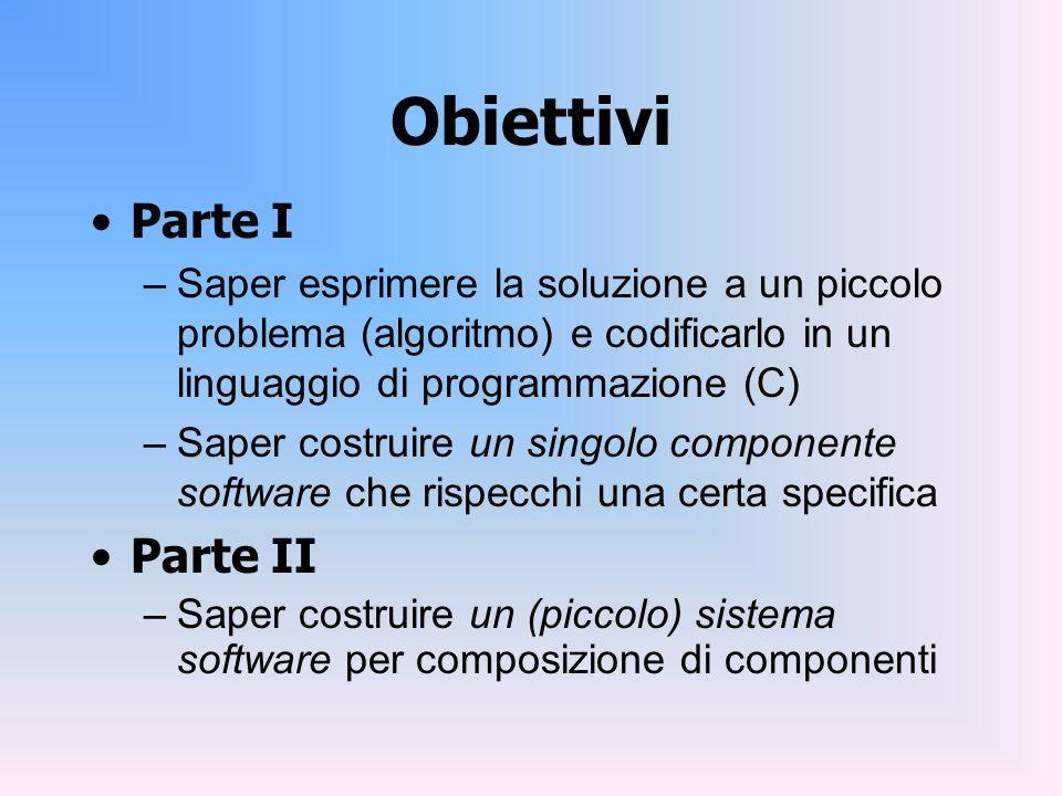 Obiettivi Parte I –Saper esprimere la soluzione a un piccolo problema (algoritmo) e codificarlo in un linguaggio di programmazione (C) –Saper costruir