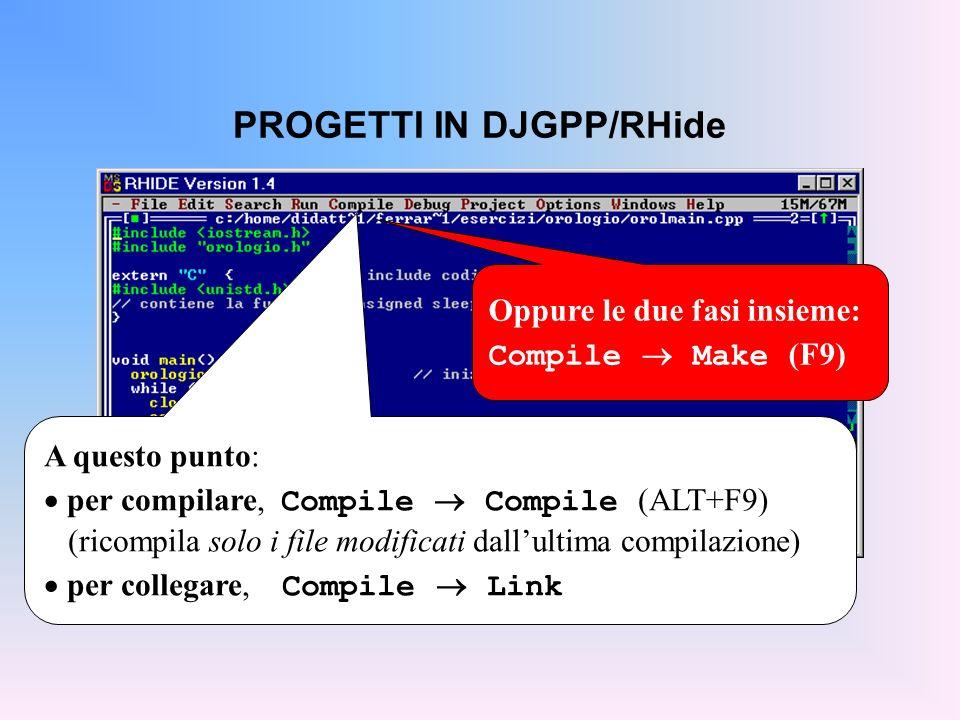 PROGETTI IN DJGPP/RHide A questo punto: per compilare, Compile Compile (ALT+F9) (ricompila solo i file modificati dallultima compilazione) per collegare, Compile Link Oppure le due fasi insieme: Compile Make (F9)