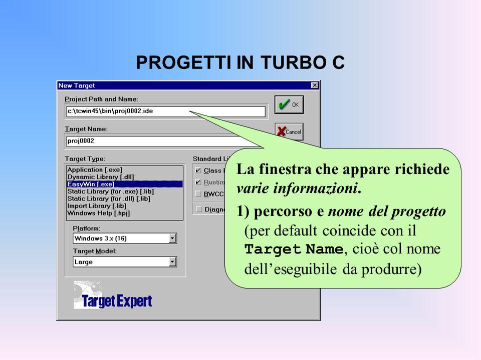 PROGETTI IN TURBO C La finestra che appare richiede varie informazioni. 1) percorso e nome del progetto (per default coincide con il Target Name, cioè