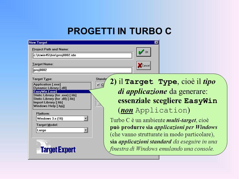 PROGETTI IN TURBO C 2) il Target Type, cioè il tipo di applicazione da generare: essenziale scegliere EasyWin (non Application ) Turbo C è un ambiente multi-target, cioè può produrre sia applicazioni per Windows (che vanno strutturate in modo particolare), sia applicazioni standard da eseguire in una finestra di Windows emulando una console.