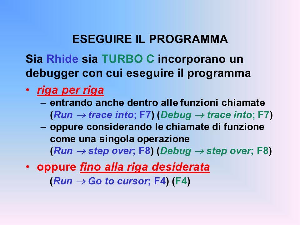 Sia Rhide sia TURBO C incorporano un debugger con cui eseguire il programma riga per riga –entrando anche dentro alle funzioni chiamate (Run trace into; F7) (Debug trace into; F7) –oppure considerando le chiamate di funzione come una singola operazione (Run step over; F8) (Debug step over; F8) oppure fino alla riga desiderata (Run Go to cursor; F4) (F4) ESEGUIRE IL PROGRAMMA