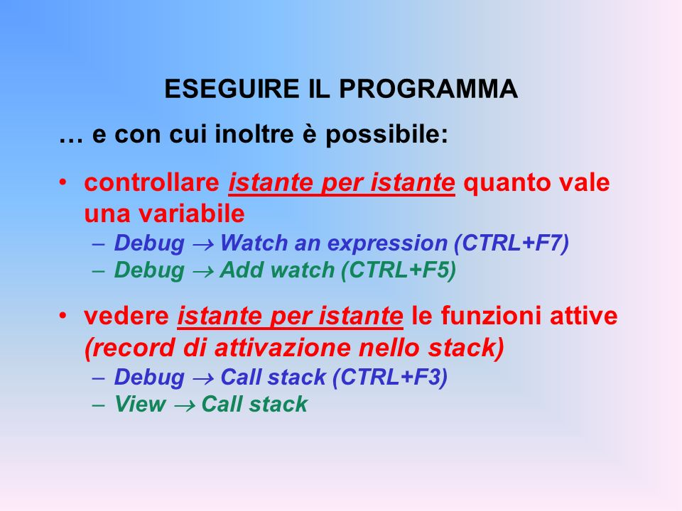 … e con cui inoltre è possibile: controllare istante per istante quanto vale una variabile –Debug Watch an expression (CTRL+F7) –Debug Add watch (CTRL+F5) vedere istante per istante le funzioni attive (record di attivazione nello stack) –Debug Call stack (CTRL+F3) –View Call stack ESEGUIRE IL PROGRAMMA
