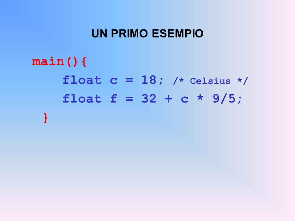 UN PRIMO ESEMPIO main(){ float c = 18; /* Celsius */ float f = 32 + c * 9/5; }