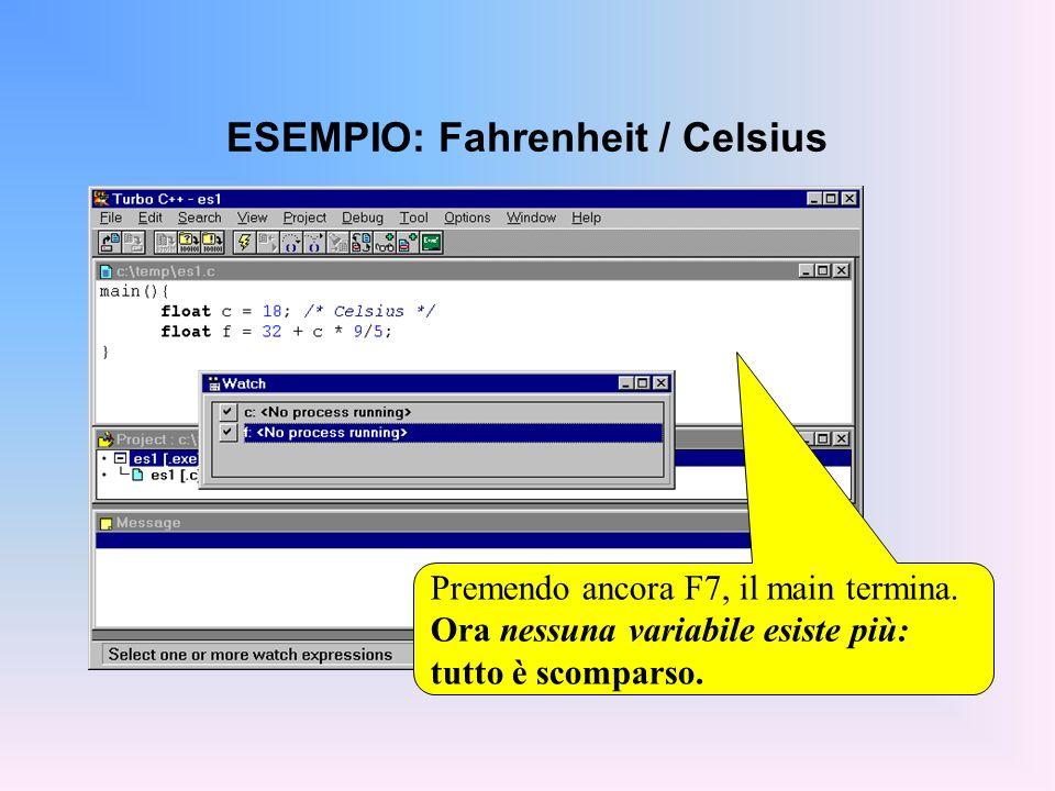ESEMPIO: Fahrenheit / Celsius Premendo ancora F7, il main termina. Ora nessuna variabile esiste più: tutto è scomparso.