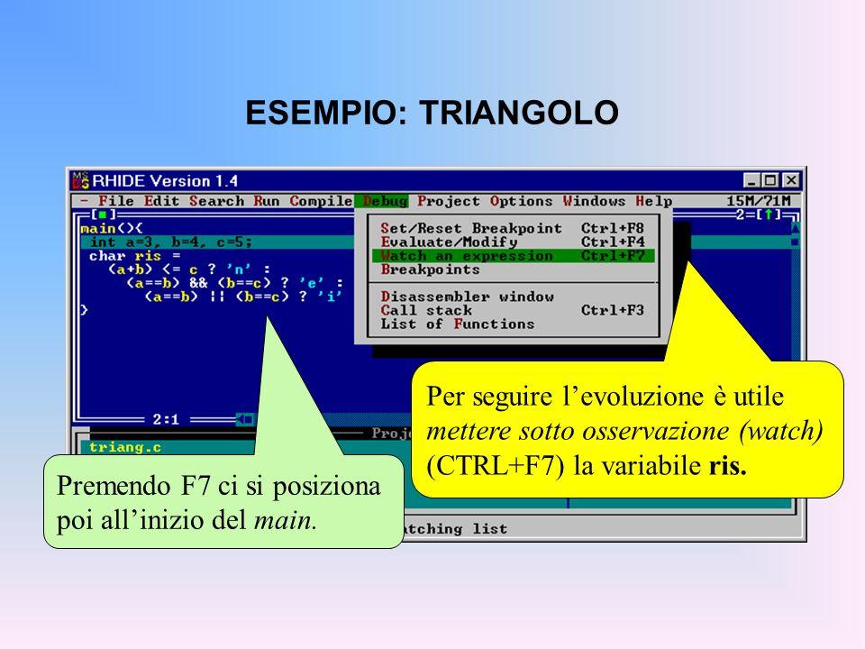 ESEMPIO: TRIANGOLO Premendo F7 ci si posiziona poi allinizio del main. Per seguire levoluzione è utile mettere sotto osservazione (watch) (CTRL+F7) la