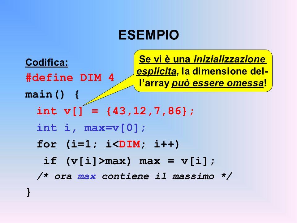 ESEMPIO Codifica: #define DIM 4 main() { int v[] = {43,12,7,86}; int i, max=v[0]; for (i=1; i<DIM; i++) if (v[i]>max) max = v[i]; /* ora max contiene il massimo */ } Se vi è una inizializzazione esplicita, la dimensione del- larray può essere omessa!