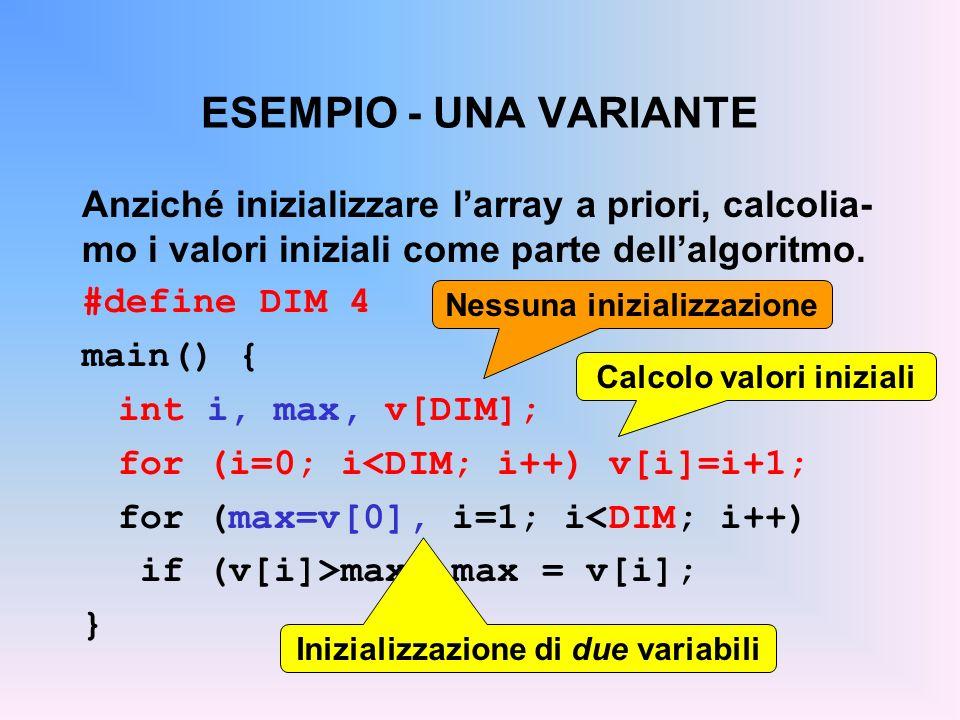 ESEMPIO - UNA VARIANTE Anziché inizializzare larray a priori, calcolia- mo i valori iniziali come parte dellalgoritmo. #define DIM 4 main() { int i, m