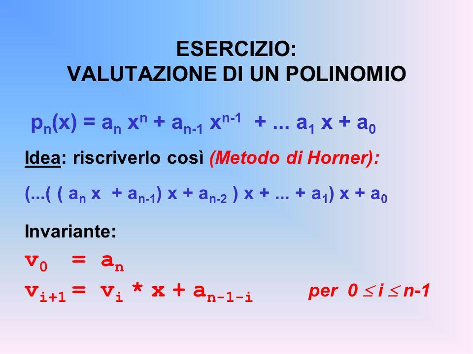 ESERCIZIO: VALUTAZIONE DI UN POLINOMIO p n (x) = a n x n + a n-1 x n-1 +... a 1 x + a 0 Idea: riscriverlo così (Metodo di Horner): (...( ( a n x + a n