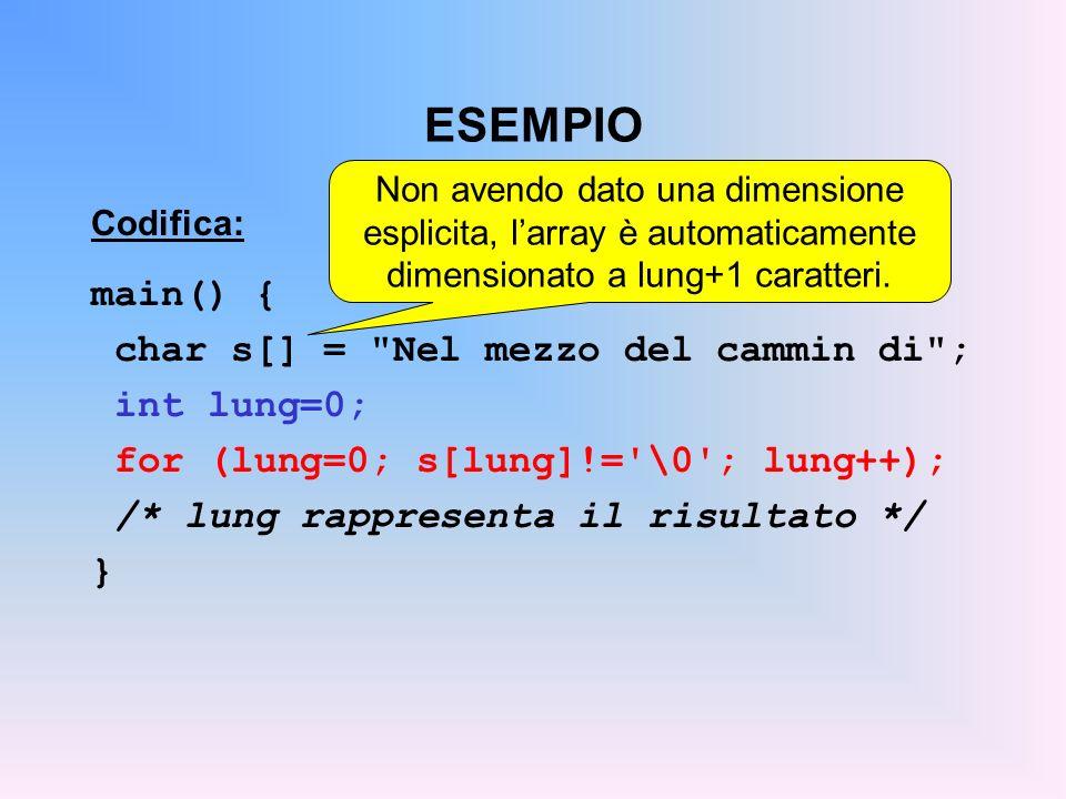 ESEMPIO Codifica: main() { char s[] = Nel mezzo del cammin di ; int lung=0; for (lung=0; s[lung]!= \0 ; lung++); /* lung rappresenta il risultato */ } Non avendo dato una dimensione esplicita, larray è automaticamente dimensionato a lung+1 caratteri.