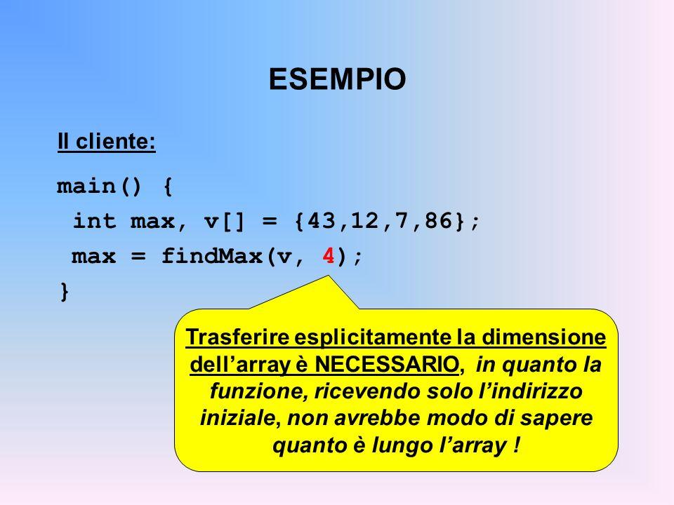 ESEMPIO Il cliente: main() { int max, v[] = {43,12,7,86}; max = findMax(v, 4); } Trasferire esplicitamente la dimensione dellarray è NECESSARIO, in quanto la funzione, ricevendo solo lindirizzo iniziale, non avrebbe modo di sapere quanto è lungo larray !