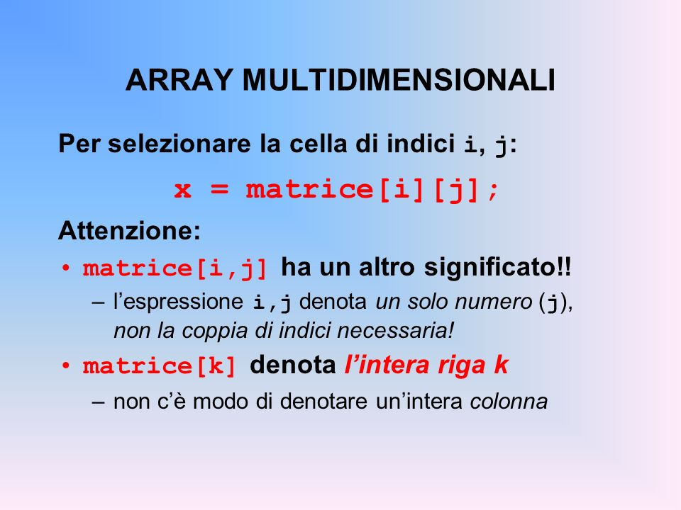 ARRAY MULTIDIMENSIONALI Per selezionare la cella di indici i, j : x = matrice[i][j]; Attenzione: matrice[i,j] ha un altro significato!! –lespressione