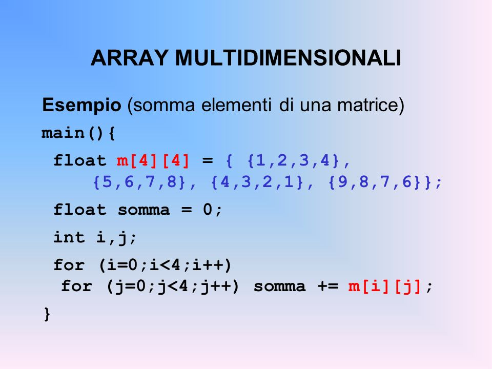 ARRAY MULTIDIMENSIONALI Esempio (somma elementi di una matrice) main(){ float m[4][4] = { {1,2,3,4}, {5,6,7,8}, {4,3,2,1}, {9,8,7,6}}; float somma = 0