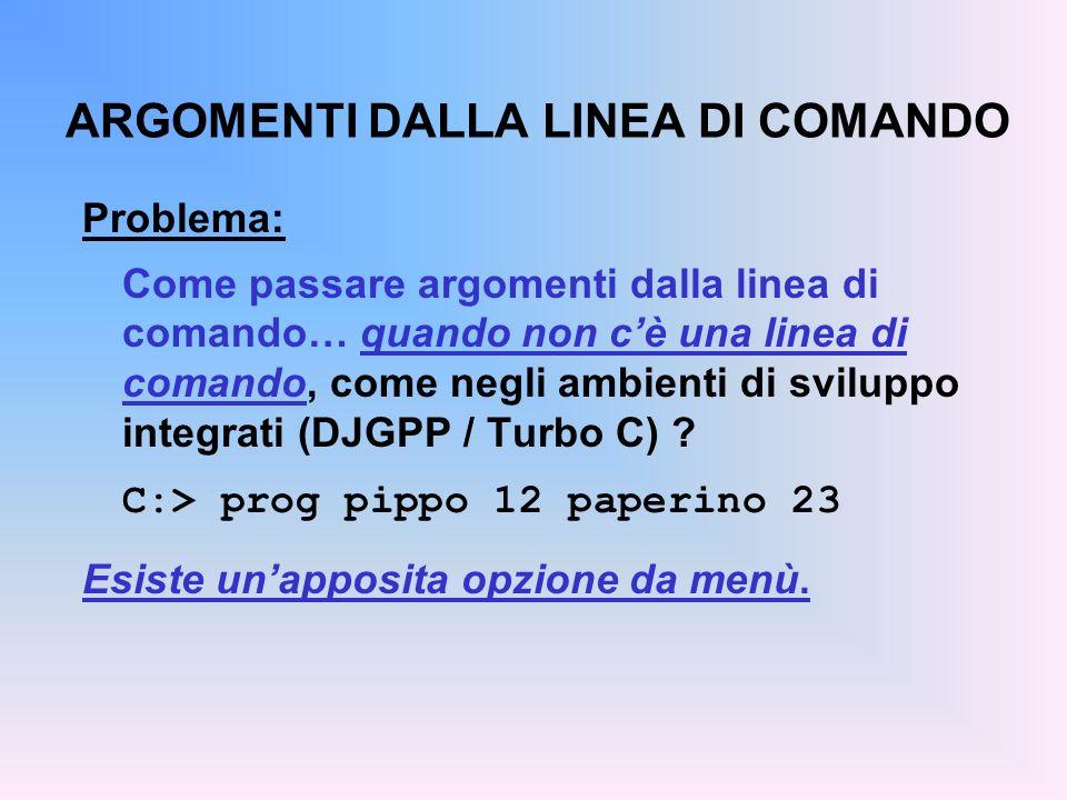 ARGOMENTI DALLA LINEA DI COMANDO Problema: Come passare argomenti dalla linea di comando… quando non cè una linea di comando, come negli ambienti di sviluppo integrati (DJGPP / Turbo C) .