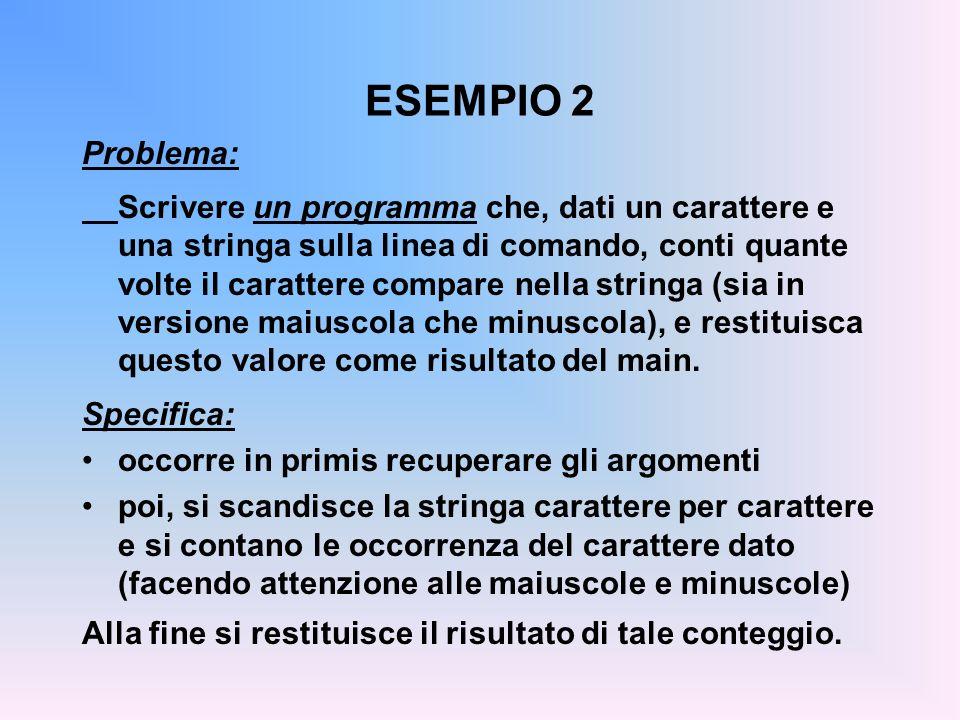 ESEMPIO 2 Problema: Scrivere un programma che, dati un carattere e una stringa sulla linea di comando, conti quante volte il carattere compare nella s