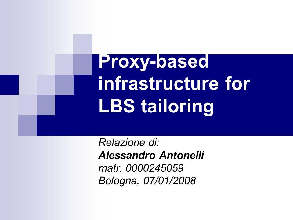 Proxy-based infrastructure for LBS tailoring Relazione di: Alessandro Antonelli matr. 0000245059 Bologna, 07/01/2008