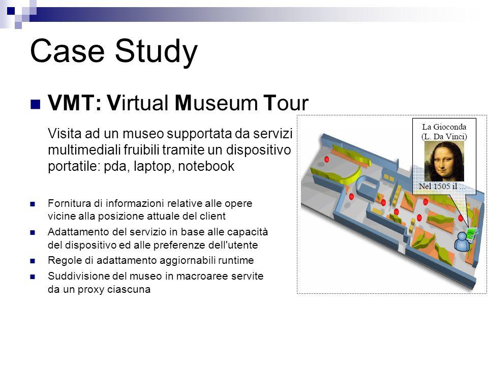 Case Study VMT: Virtual Museum Tour Visita ad un museo supportata da servizi multimediali fruibili tramite un dispositivo portatile: pda, laptop, notebook Fornitura di informazioni relative alle opere vicine alla posizione attuale del client Adattamento del servizio in base alle capacità del dispositivo ed alle preferenze dell utente Regole di adattamento aggiornabili runtime Suddivisione del museo in macroaree servite da un proxy ciascuna