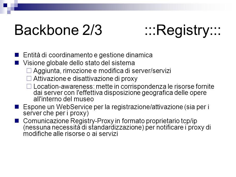 Backbone 2/3 :::Registry::: Entità di coordinamento e gestione dinamica Visione globale dello stato del sistema Aggiunta, rimozione e modifica di server/servizi Attivazione e disattivazione di proxy Location-awareness: mette in corrispondenza le risorse fornite dai server con l effettiva disposizione geografica delle opere all interno del museo Espone un WebService per la registrazione/attivazione (sia per i server che per i proxy) Comunicazione Registry-Proxy in formato proprietario tcp/ip (nessuna necessità di standardizzazione) per notificare i proxy di modifiche alle risorse o ai servizi