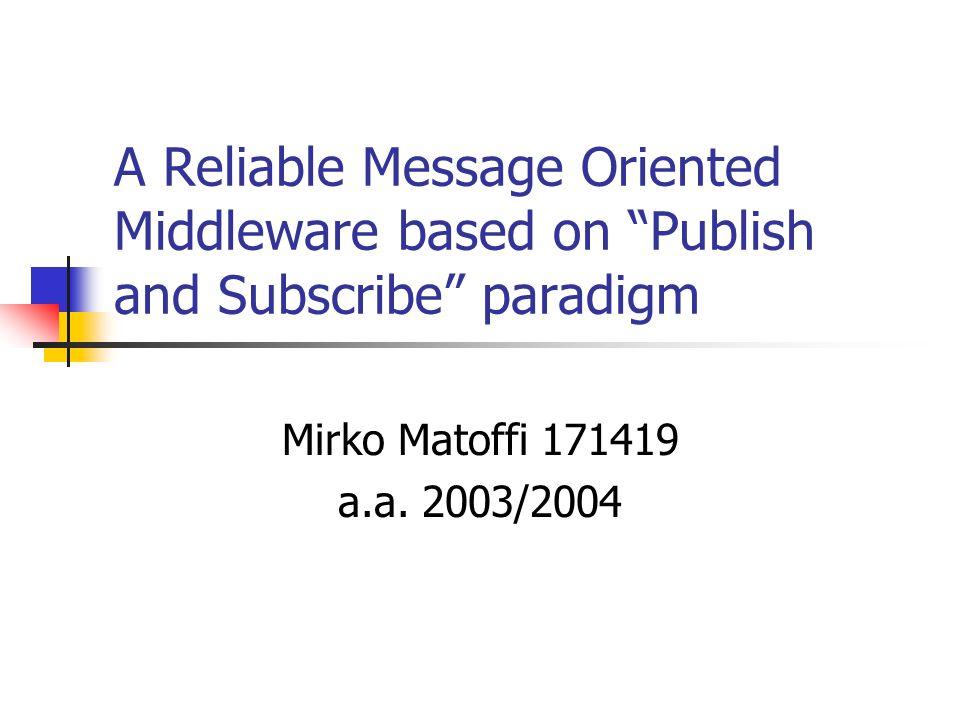 Message Oriented Middleware Middleware basato sullo scambio di messaggi caratterizzato da: forte disaccoppiamento tra le entità in gioco asincronicità persistenza supporto naturale alla comunicazione many-to-many altamente scalabile Tipicamente due tipologie di comunicazione: Message Queuing modello point-to-point Publish and Subscribe modello many-to-many (topic-based o content-based)