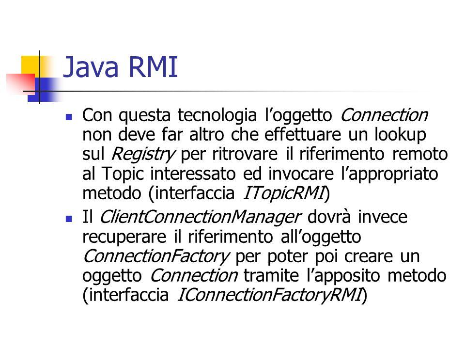 Java RMI Con questa tecnologia loggetto Connection non deve far altro che effettuare un lookup sul Registry per ritrovare il riferimento remoto al Topic interessato ed invocare lappropriato metodo (interfaccia ITopicRMI) Il ClientConnectionManager dovrà invece recuperare il riferimento alloggetto ConnectionFactory per poter poi creare un oggetto Connection tramite lapposito metodo (interfaccia IConnectionFactoryRMI)