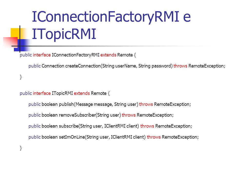 IConnectionFactoryRMI e ITopicRMI public interface IConnectionFactoryRMI extends Remote { public Connection createConnection(String userName, String password) throws RemoteException; } public interface ITopicRMI extends Remote { public boolean publish(Message message, String user) throws RemoteException; public boolean removeSubscriber(String user) throws RemoteException; public boolean subscribe(String user, IClientRMI client) throws RemoteException; public boolean setImOnLine(String user, IClientRMI client) throws RemoteException; }