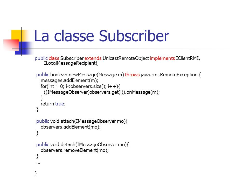 La classe Subscriber public class Subscriber extends UnicastRemoteObject implements IClientRMI, ILocalMessageRecipient{ public boolean newMessage(Message m) throws java.rmi.RemoteException { messages.addElement(m); for(int i=0; i<observers.size(); i++){ ((IMessageObserver)observers.get(i)).onMessage(m); } return true; } public void attach(IMessageObserver mo){ observers.addElement(mo); } public void detach(IMessageObserver mo){ observers.removeElement(mo); } … }