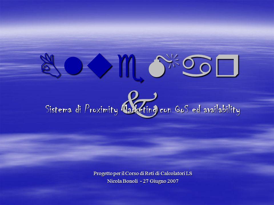 BlueMar k Sistema di Proximity Marketing con QoS ed availability Progetto per il Corso di Reti di Calcolatori LS Nicola Bonoli - 27 Giugno 2007