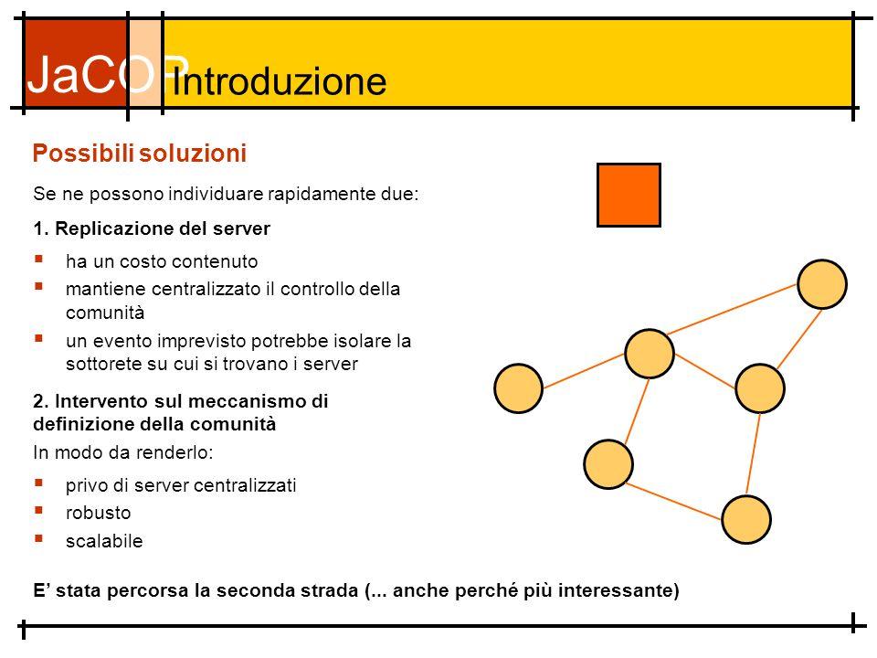 JaCOP Possibili soluzioni Se ne possono individuare rapidamente due: Introduzione ha un costo contenuto mantiene centralizzato il controllo della comunità un evento imprevisto potrebbe isolare la sottorete su cui si trovano i server 1.