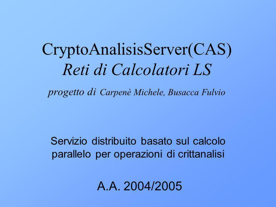 CryptoAnalisisServer(CAS) Reti di Calcolatori LS progetto di Carpenè Michele, Busacca Fulvio Servizio distribuito basato sul calcolo parallelo per operazioni di crittanalisi A.A.