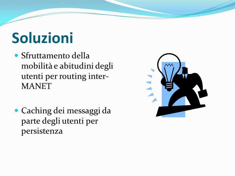 Soluzioni Sfruttamento della mobilità e abitudini degli utenti per routing inter- MANET Caching dei messaggi da parte degli utenti per persistenza