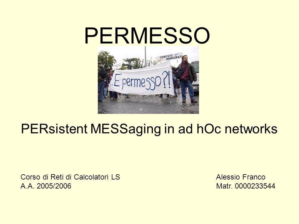 PERMESSO PERsistent MESSaging in ad hOc networks Alessio Franco Matr. 0000233544 Corso di Reti di Calcolatori LS A.A. 2005/2006