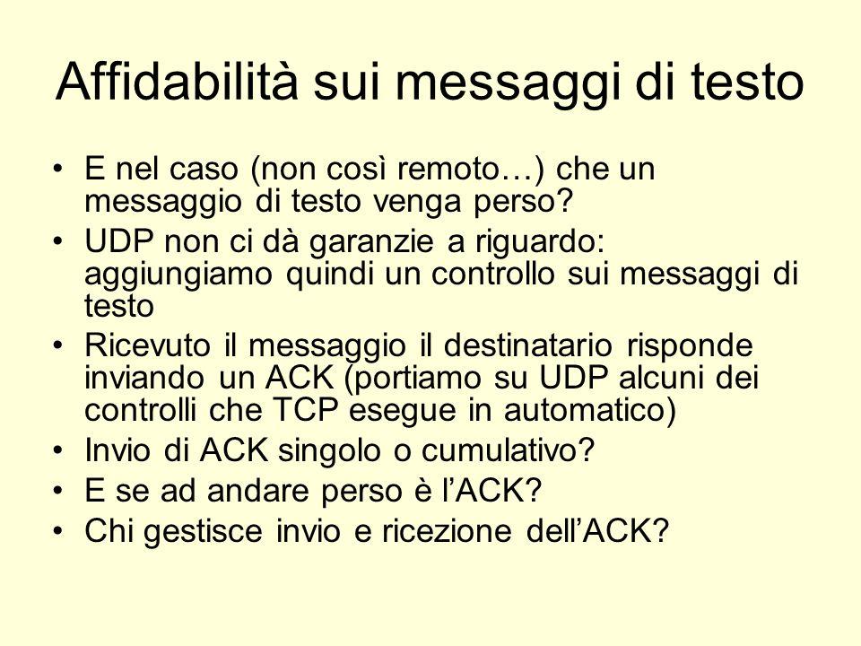 Affidabilità sui messaggi di testo E nel caso (non così remoto…) che un messaggio di testo venga perso? UDP non ci dà garanzie a riguardo: aggiungiamo