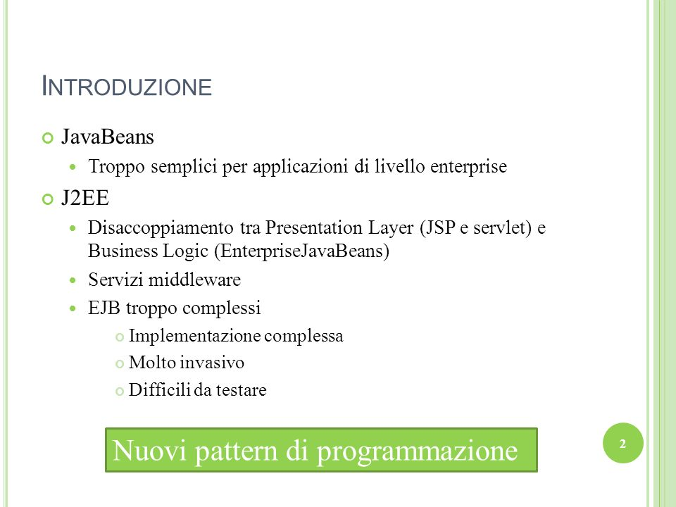 I NTRODUZIONE JavaBeans Troppo semplici per applicazioni di livello enterprise J2EE Disaccoppiamento tra Presentation Layer (JSP e servlet) e Business Logic (EnterpriseJavaBeans) Servizi middleware EJB troppo complessi Implementazione complessa Molto invasivo Difficili da testare Nuovi pattern di programmazione 2