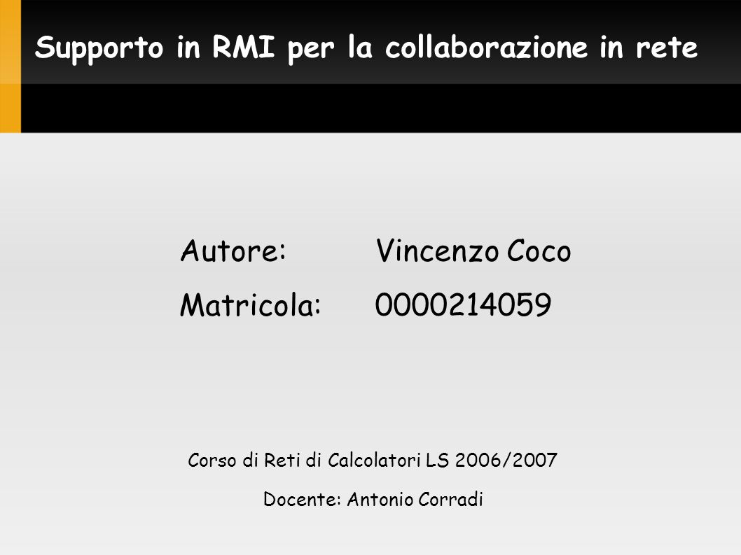 Supporto in RMI per la collaborazione in rete Autore:Vincenzo Coco Matricola:0000214059 Corso di Reti di Calcolatori LS 2006/2007 Docente: Antonio Corradi