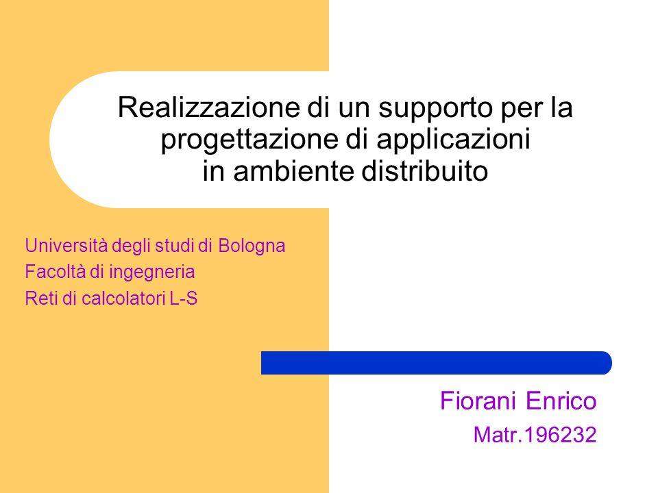 Realizzazione di un supporto per la progettazione di applicazioni in ambiente distribuito Fiorani Enrico Matr.196232 Università degli studi di Bologna Facoltà di ingegneria Reti di calcolatori L-S
