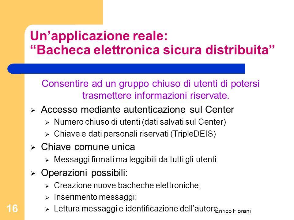 Enrico Fiorani 16 Unapplicazione reale: Bacheca elettronica sicura distribuita Consentire ad un gruppo chiuso di utenti di potersi trasmettere informazioni riservate.