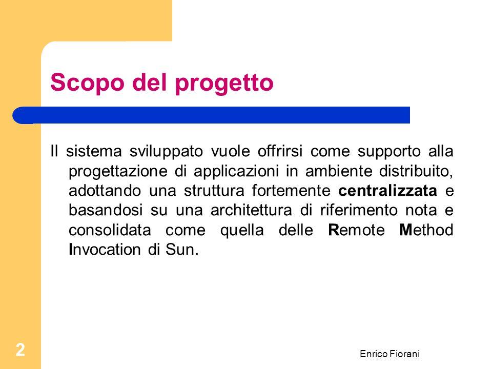 Enrico Fiorani 2 Scopo del progetto Il sistema sviluppato vuole offrirsi come supporto alla progettazione di applicazioni in ambiente distribuito, adottando una struttura fortemente centralizzata e basandosi su una architettura di riferimento nota e consolidata come quella delle Remote Method Invocation di Sun.