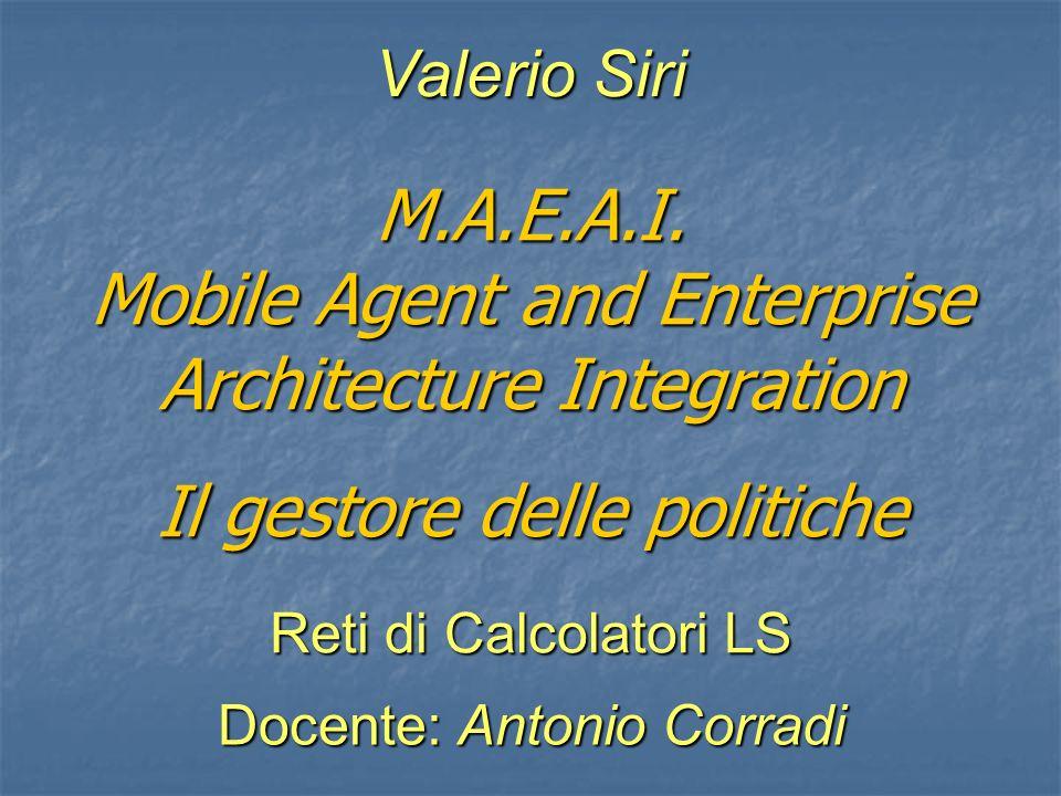 M.A.E.A.I. Mobile Agent and Enterprise Architecture Integration Il gestore delle politiche Valerio Siri Reti di Calcolatori LS Docente: Antonio Corrad