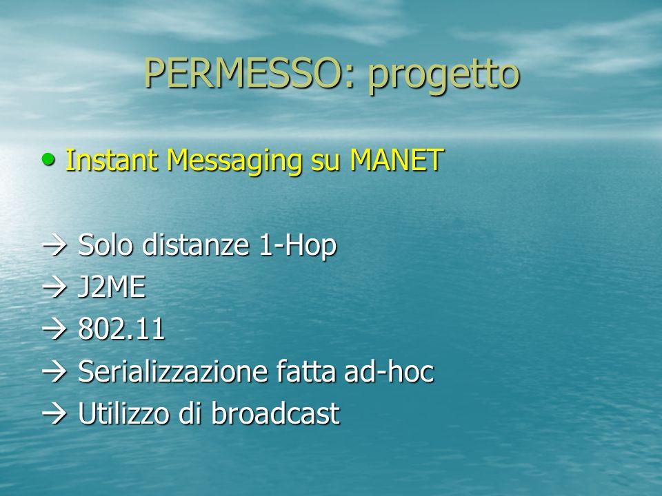 PERMESSO: progetto Instant Messaging su MANET Instant Messaging su MANET Solo distanze 1-Hop Solo distanze 1-Hop J2ME J2ME 802.11 802.11 Serializzazione fatta ad-hoc Serializzazione fatta ad-hoc Utilizzo di broadcast Utilizzo di broadcast