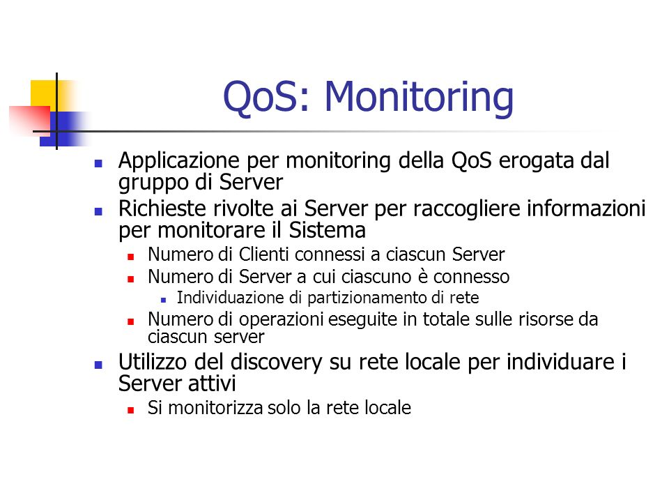 QoS: Monitoring Applicazione per monitoring della QoS erogata dal gruppo di Server Richieste rivolte ai Server per raccogliere informazioni per monitorare il Sistema Numero di Clienti connessi a ciascun Server Numero di Server a cui ciascuno è connesso Individuazione di partizionamento di rete Numero di operazioni eseguite in totale sulle risorse da ciascun server Utilizzo del discovery su rete locale per individuare i Server attivi Si monitorizza solo la rete locale
