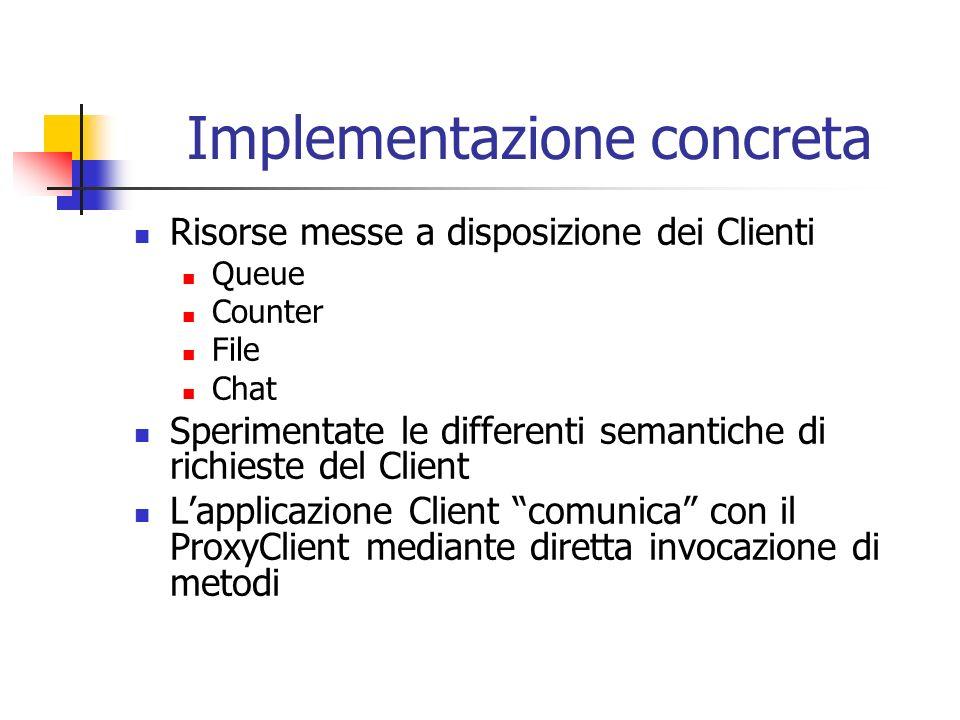 Implementazione concreta Risorse messe a disposizione dei Clienti Queue Counter File Chat Sperimentate le differenti semantiche di richieste del Client Lapplicazione Client comunica con il ProxyClient mediante diretta invocazione di metodi