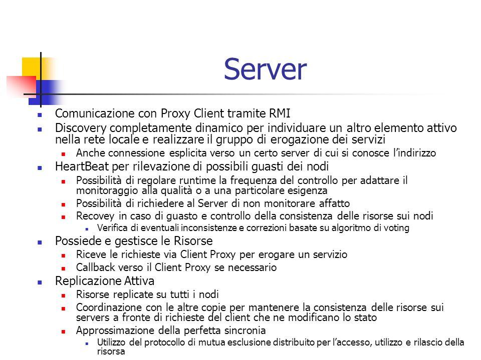 Server Comunicazione con Proxy Client tramite RMI Discovery completamente dinamico per individuare un altro elemento attivo nella rete locale e realizzare il gruppo di erogazione dei servizi Anche connessione esplicita verso un certo server di cui si conosce lindirizzo HeartBeat per rilevazione di possibili guasti dei nodi Possibilità di regolare runtime la frequenza del controllo per adattare il monitoraggio alla qualità o a una particolare esigenza Possibilità di richiedere al Server di non monitorare affatto Recovey in caso di guasto e controllo della consistenza delle risorse sui nodi Verifica di eventuali inconsistenze e correzioni basate su algoritmo di voting Possiede e gestisce le Risorse Riceve le richieste via Client Proxy per erogare un servizio Callback verso il Client Proxy se necessario Replicazione Attiva Risorse replicate su tutti i nodi Coordinazione con le altre copie per mantenere la consistenza delle risorse sui servers a fronte di richieste del client che ne modificano lo stato Approssimazione della perfetta sincronia Utilizzo del protocollo di mutua esclusione distribuito per laccesso, utilizzo e rilascio della risorsa