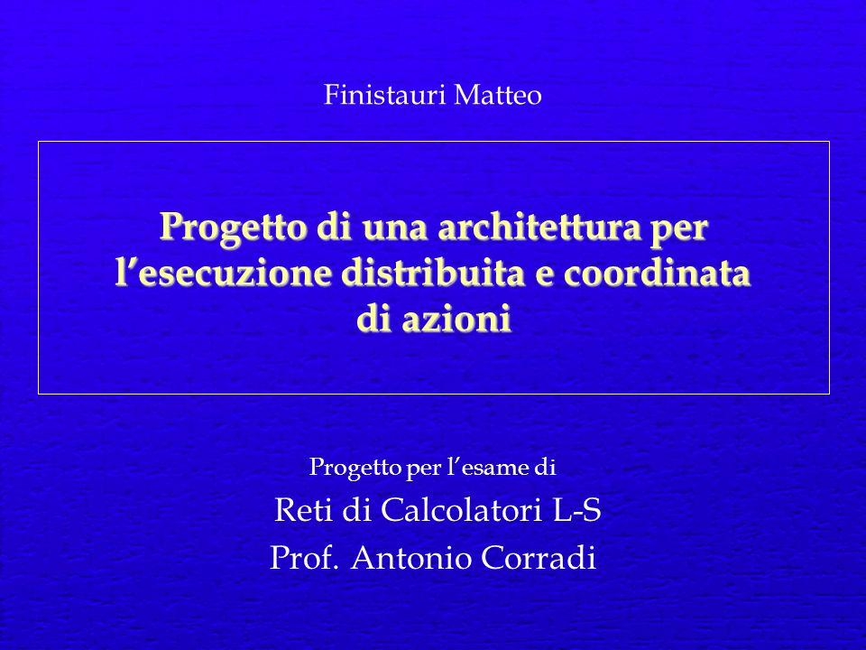 Progetto di una architettura per lesecuzione distribuita e coordinata di azioni Progetto per lesame di Reti di Calcolatori L-S Prof.