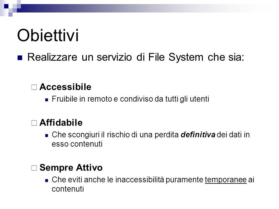 Obiettivi Realizzare un servizio di File System che sia: Accessibile Fruibile in remoto e condiviso da tutti gli utenti Affidabile Che scongiuri il ri
