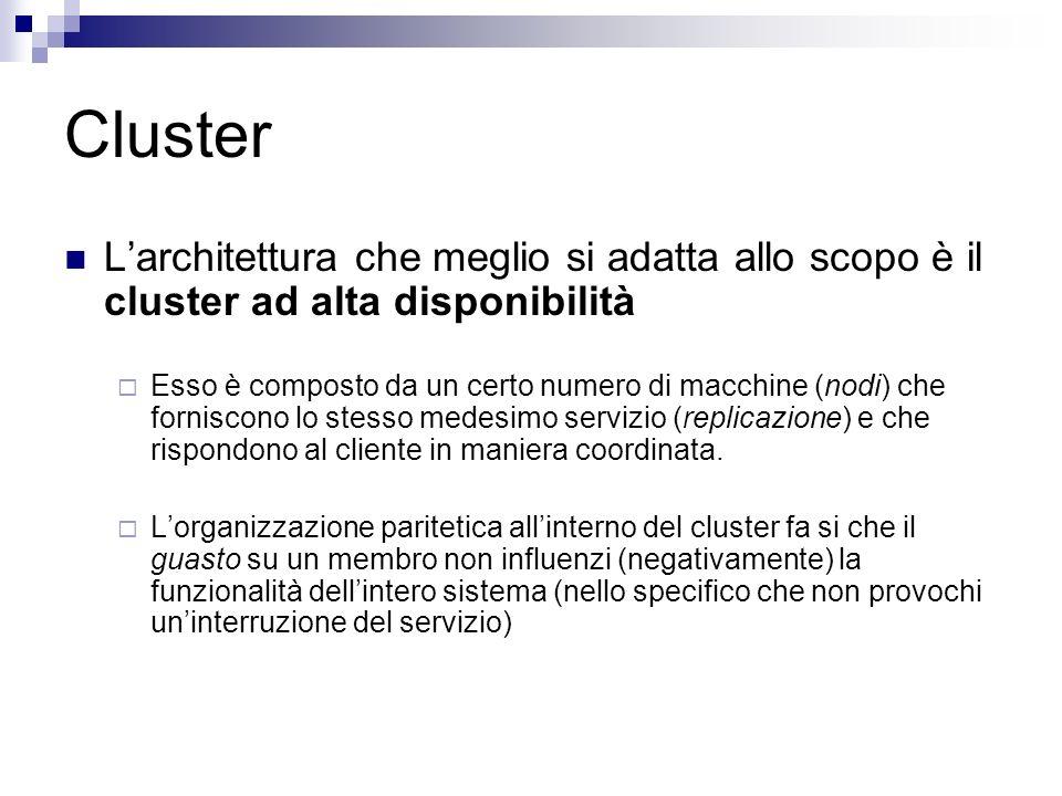 Cluster Larchitettura che meglio si adatta allo scopo è il cluster ad alta disponibilità Esso è composto da un certo numero di macchine (nodi) che forniscono lo stesso medesimo servizio (replicazione) e che rispondono al cliente in maniera coordinata.