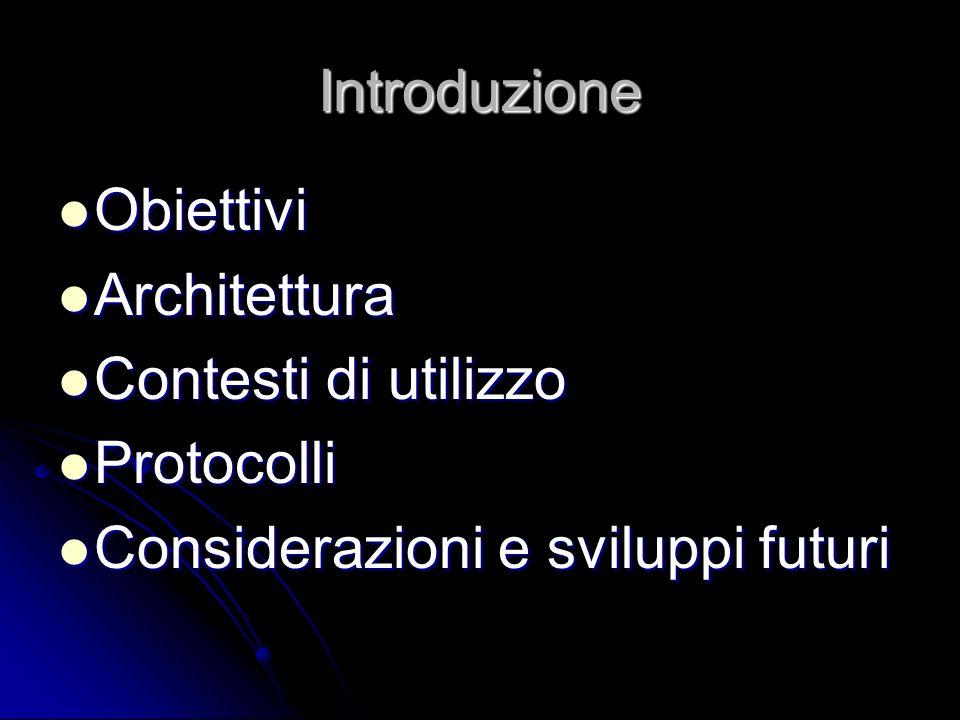 Introduzione Obiettivi Obiettivi Architettura Architettura Contesti di utilizzo Contesti di utilizzo Protocolli Protocolli Considerazioni e sviluppi futuri Considerazioni e sviluppi futuri