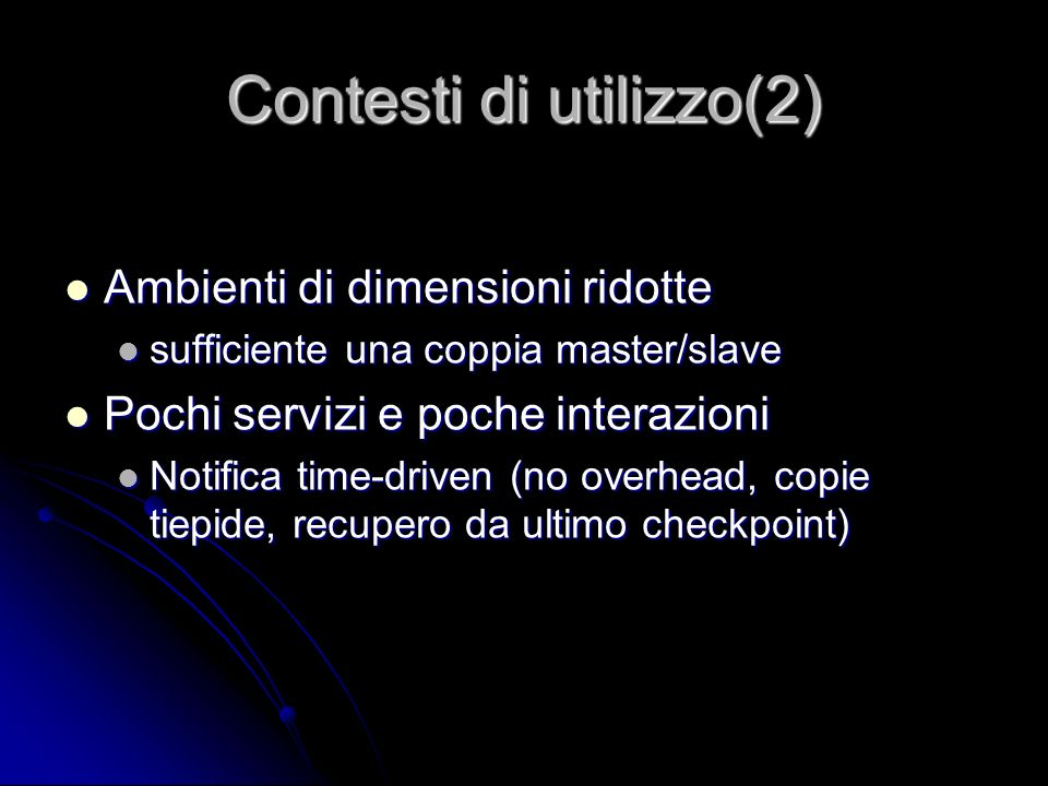 Contesti di utilizzo(2) Ambienti di dimensioni ridotte Ambienti di dimensioni ridotte sufficiente una coppia master/slave sufficiente una coppia master/slave Pochi servizi e poche interazioni Pochi servizi e poche interazioni Notifica time-driven (no overhead, copie tiepide, recupero da ultimo checkpoint) Notifica time-driven (no overhead, copie tiepide, recupero da ultimo checkpoint)