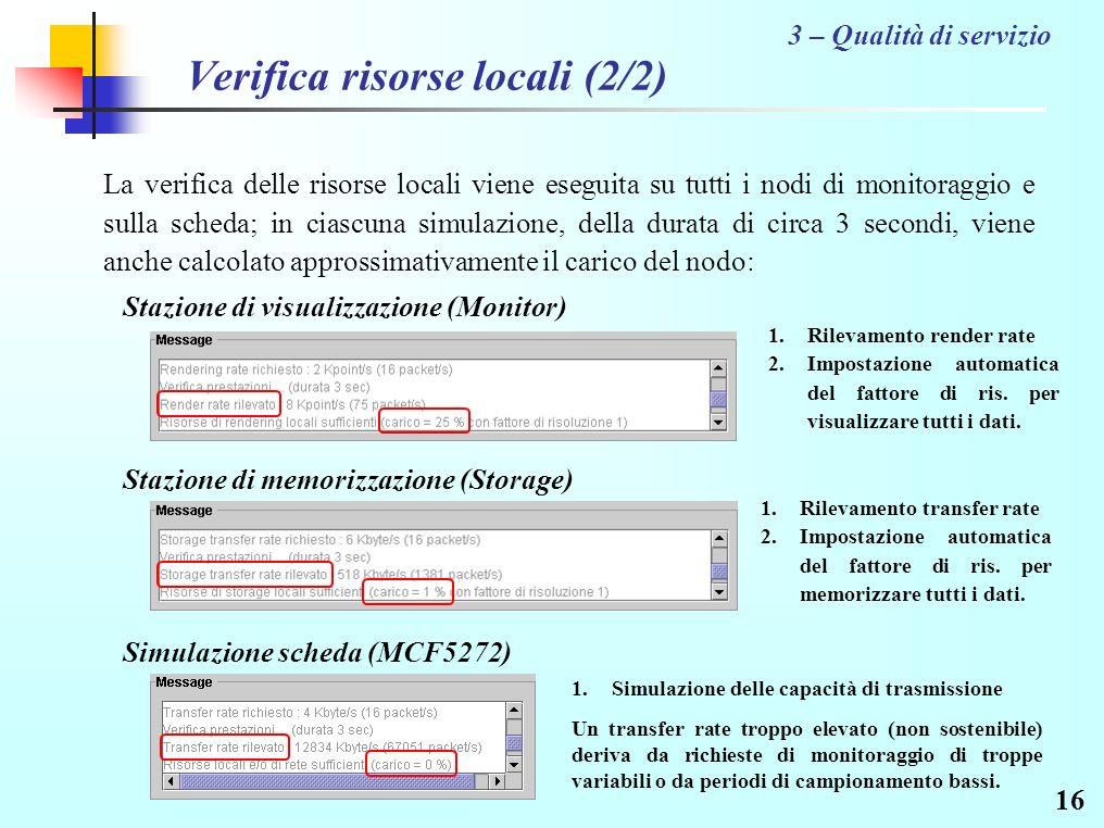 16 Verifica risorse locali (2/2) 3 – Qualità di servizio La verifica delle risorse locali viene eseguita su tutti i nodi di monitoraggio e sulla scheda; in ciascuna simulazione, della durata di circa 3 secondi, viene anche calcolato approssimativamente il carico del nodo: Stazione di visualizzazione (Monitor) Stazione di memorizzazione (Storage) Simulazione scheda (MCF5272) 1.Rilevamento render rate 2.Impostazione automatica del fattore di ris.